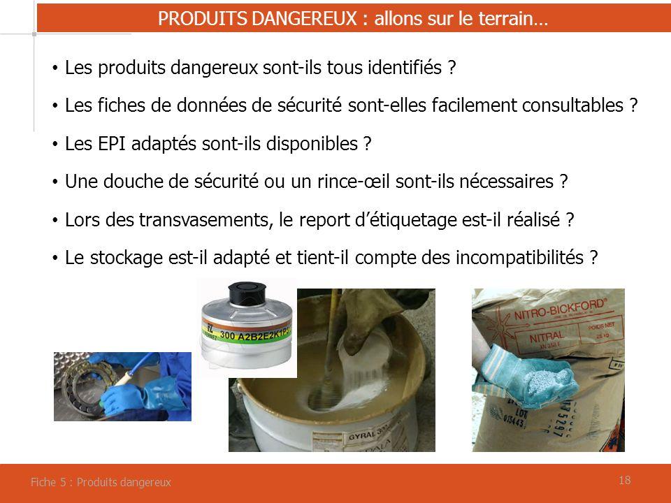 18 PRODUITS DANGEREUX : allons sur le terrain… Fiche 5 : Produits dangereux Les produits dangereux sont-ils tous identifiés .