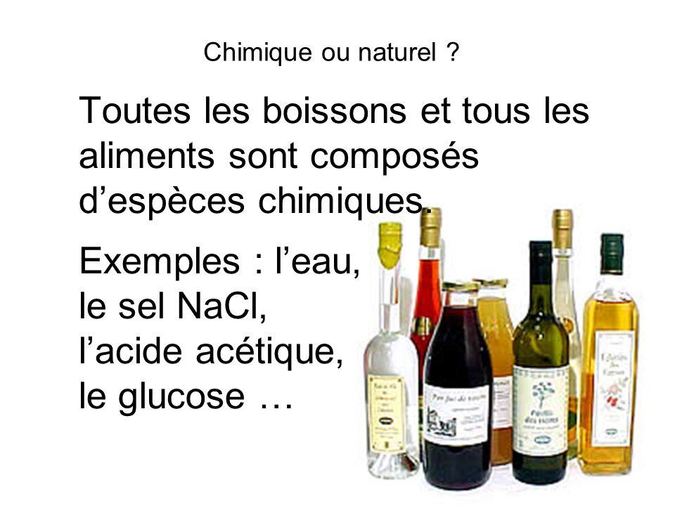 Chimique ou naturel ? Toutes les boissons et tous les aliments sont composés despèces chimiques. Exemples : leau, le sel NaCl, lacide acétique, le glu