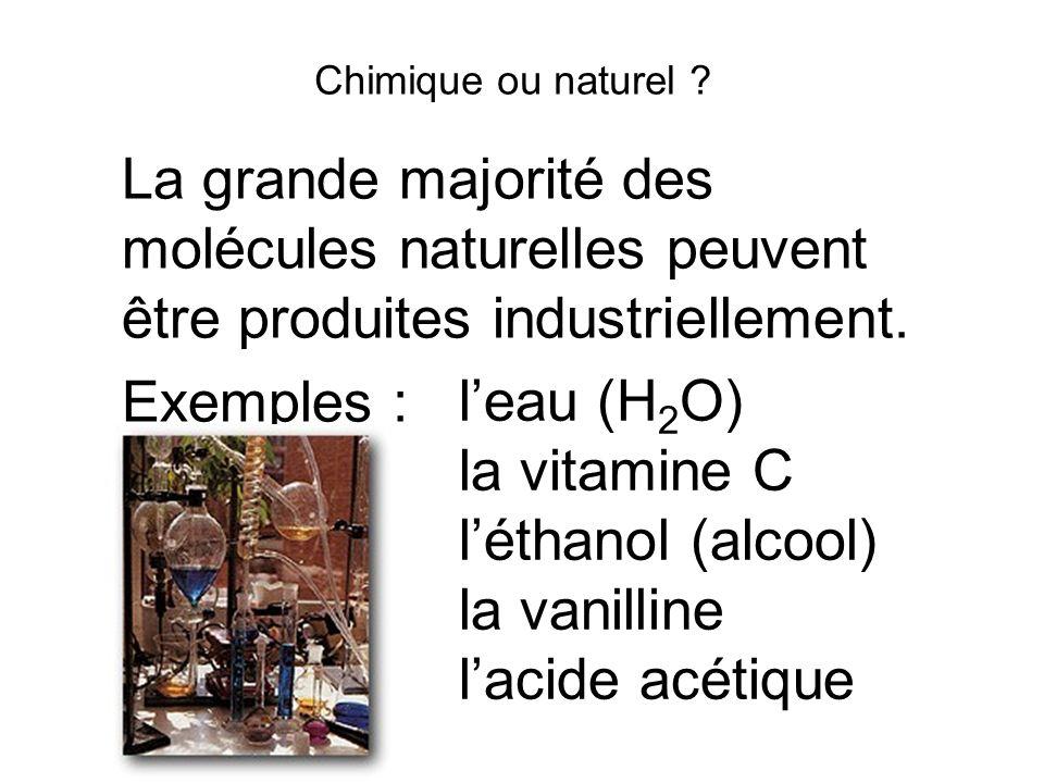 Chimique ou naturel ? La grande majorité des molécules naturelles peuvent être produites industriellement. Exemples : leau (H 2 O) la vitamine C létha