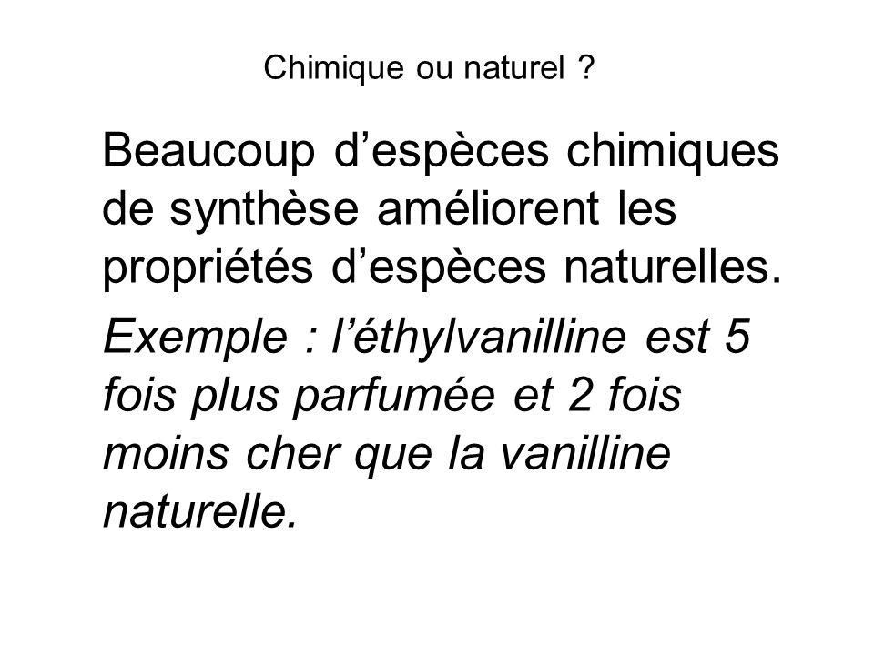 Chimique ou naturel ? Beaucoup despèces chimiques de synthèse améliorent les propriétés despèces naturelles. Exemple : léthylvanilline est 5 fois plus