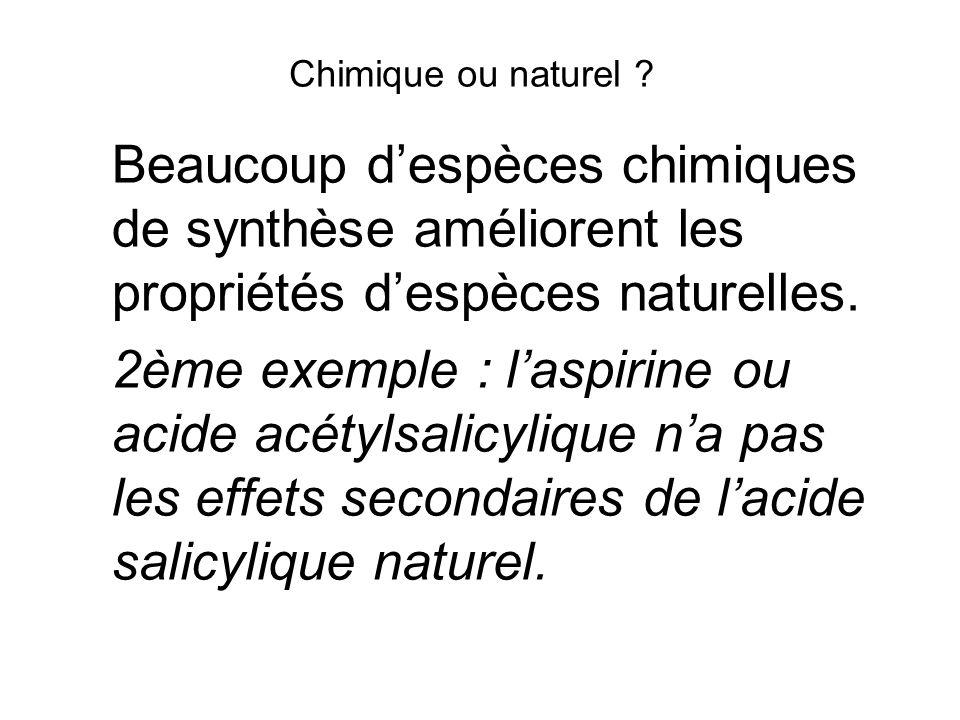 Chimique ou naturel ? Beaucoup despèces chimiques de synthèse améliorent les propriétés despèces naturelles. 2ème exemple : laspirine ou acide acétyls