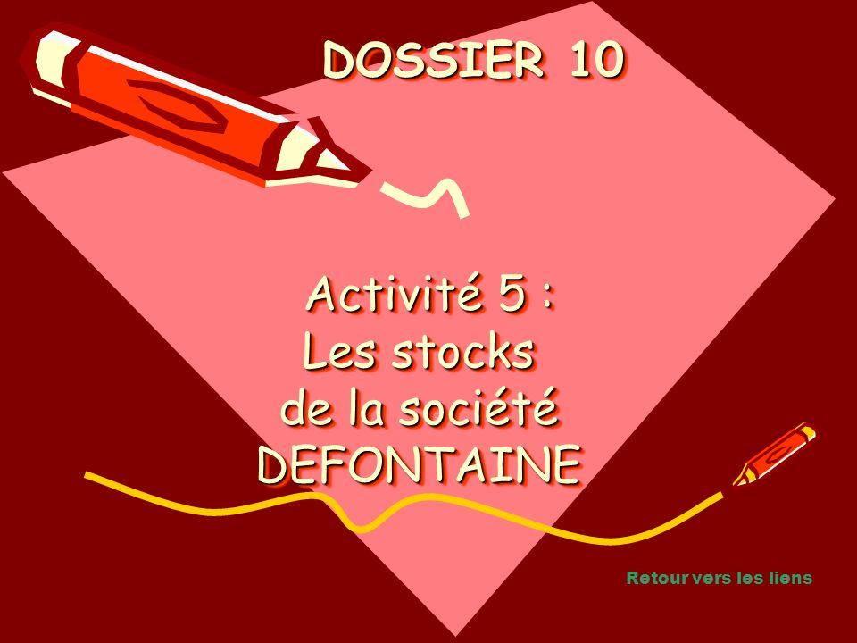 Activité 5 : Les stocks de la société DEFONTAINE Activité 5 : Les stocks de la société DEFONTAINE Activité 5 : Les stocks de la société DEFONTAINE DOSSIER 10 DOSSIER 10 Retour vers les liens