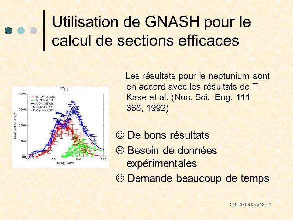 Café SPhN 02/02/2004 Utilisation de GNASH pour le calcul de sections efficaces Les résultats pour le neptunium sont en accord avec les résultats de T.