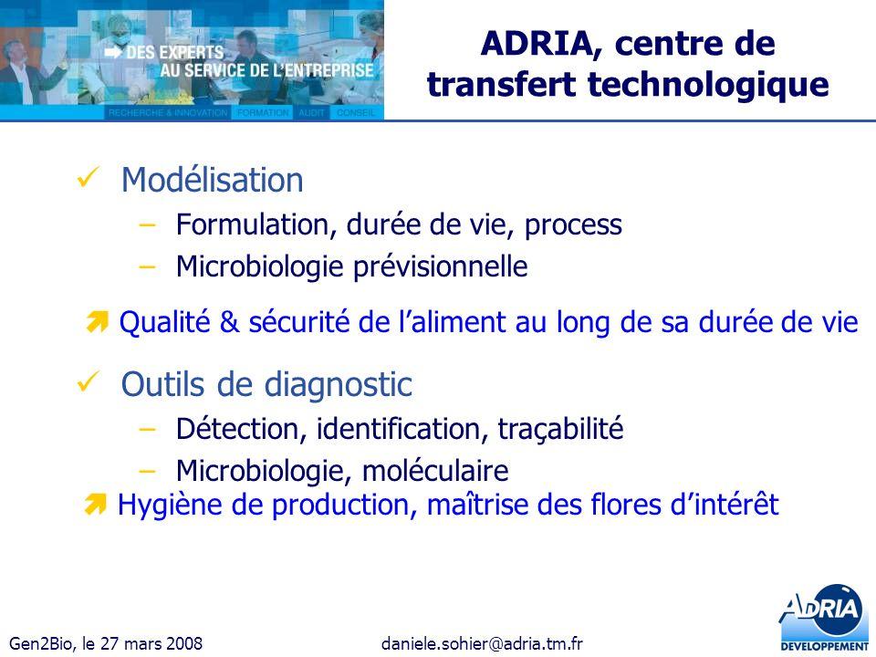 Gen2Bio, le 27 mars 2008daniele.sohier@adria.tm.fr ADRIA, centre de transfert technologique Modélisation –Formulation, durée de vie, process –Microbio