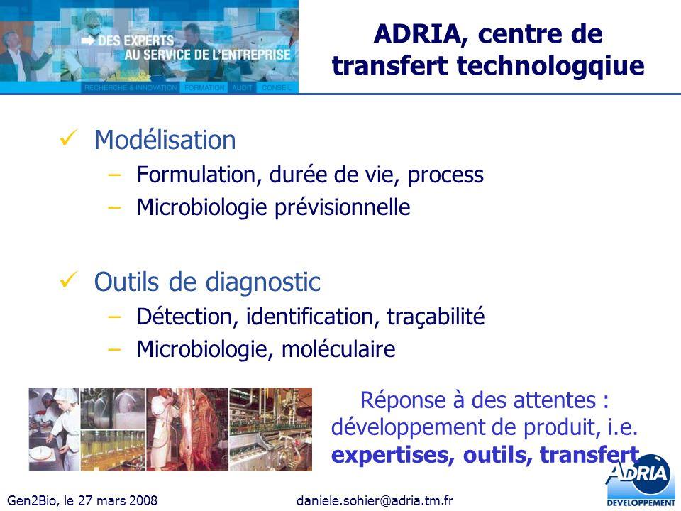 Gen2Bio, le 27 mars 2008daniele.sohier@adria.tm.fr ADRIA, centre de transfert technologqiue Modélisation –Formulation, durée de vie, process –Microbio