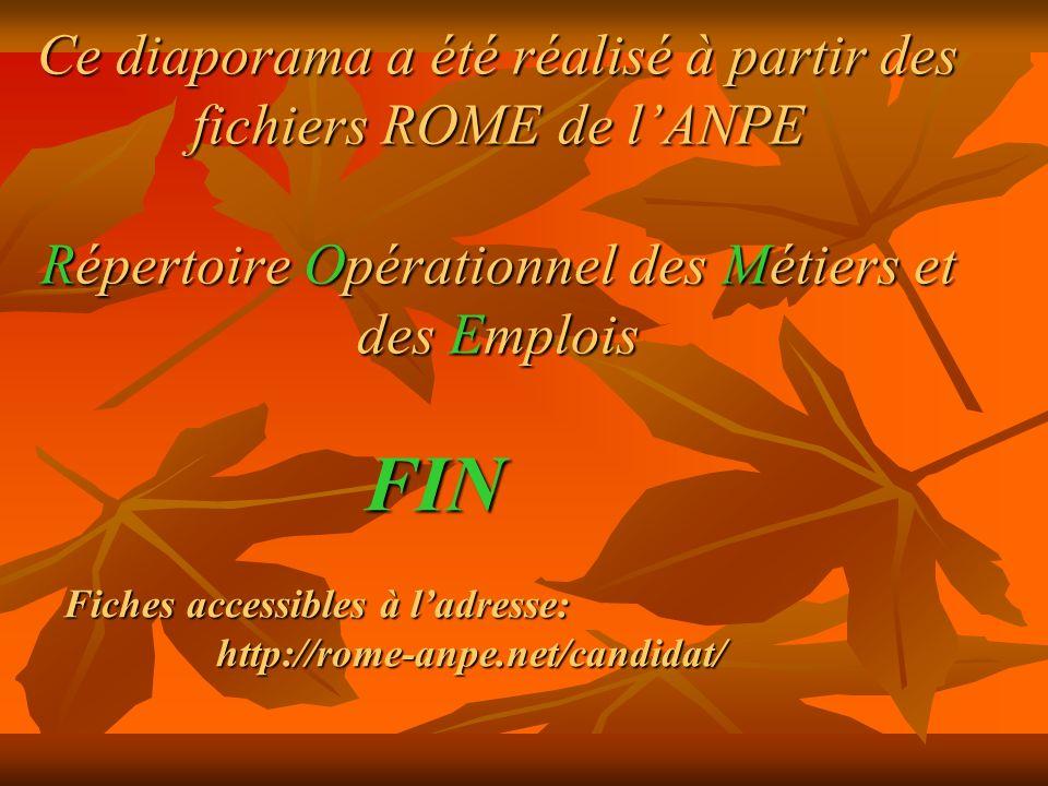 Ce diaporama a été réalisé à partir des fichiers ROME de lANPE Répertoire Opérationnel des Métiers et des Emplois FIN FIN Fiches accessibles à ladresse: http://rome-anpe.net/candidat/ http://rome-anpe.net/candidat/
