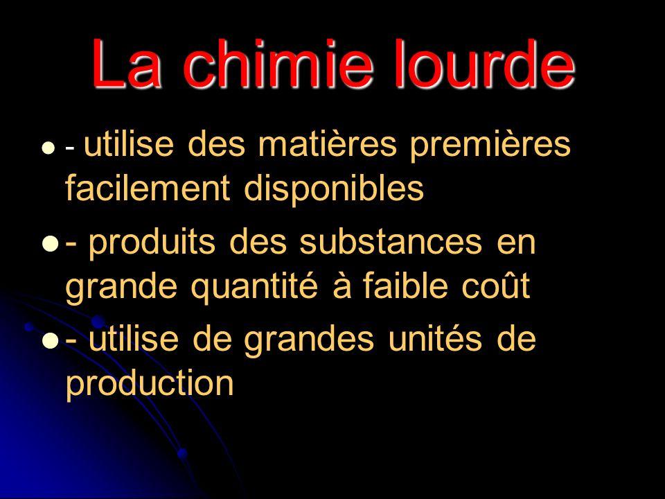 La chimie lourde - utilise des matières premières facilement disponibles - produits des substances en grande quantité à faible coût - utilise de grand