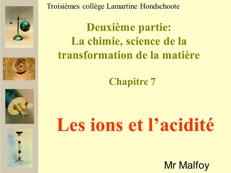 Deuxième partie: La chimie, science de la transformation de la matière Mr Malfoy Troisièmes collège Lamartine Hondschoote Les ions et lacidité Chapitre 7