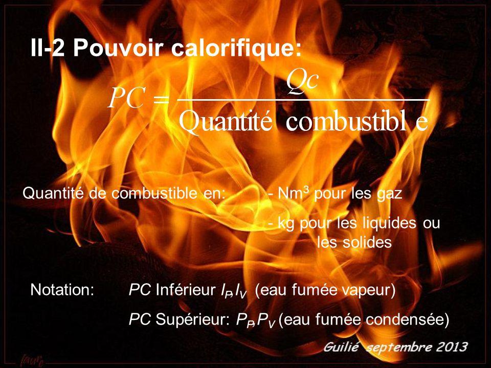 II-2 Pouvoir calorifique: Quantité de combustible en:- Nm 3 pour les gaz - kg pour les liquides ou les solides Notation:PC Inférieur I P,I V (eau fumée vapeur) PC Supérieur: P P,P V (eau fumée condensée)