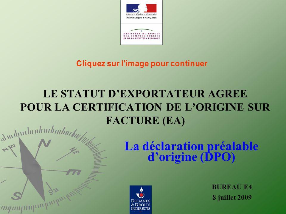 LE STATUT DEXPORTATEUR AGREE POUR LA CERTIFICATION DE LORIGINE SUR FACTURE (EA) BUREAU E4 8 juillet 2009 La déclaration préalable dorigine (DPO) Cliqu