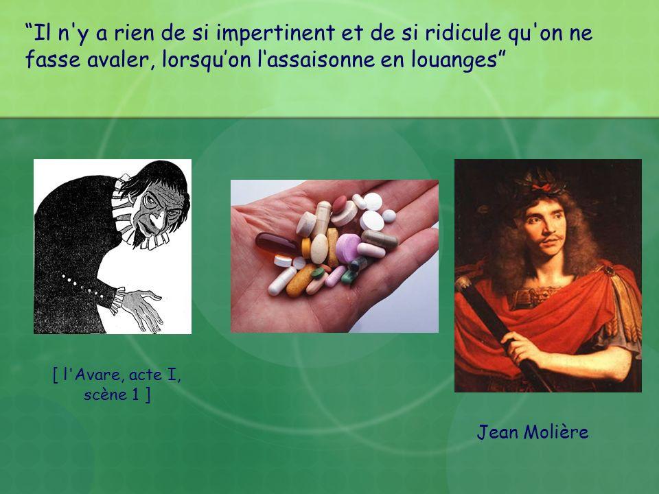 Jean Molière Il n'y a rien de si impertinent et de si ridicule qu'on ne fasse avaler, lorsquon lassaisonne en louanges [ l'Avare, acte I, scène 1 ]