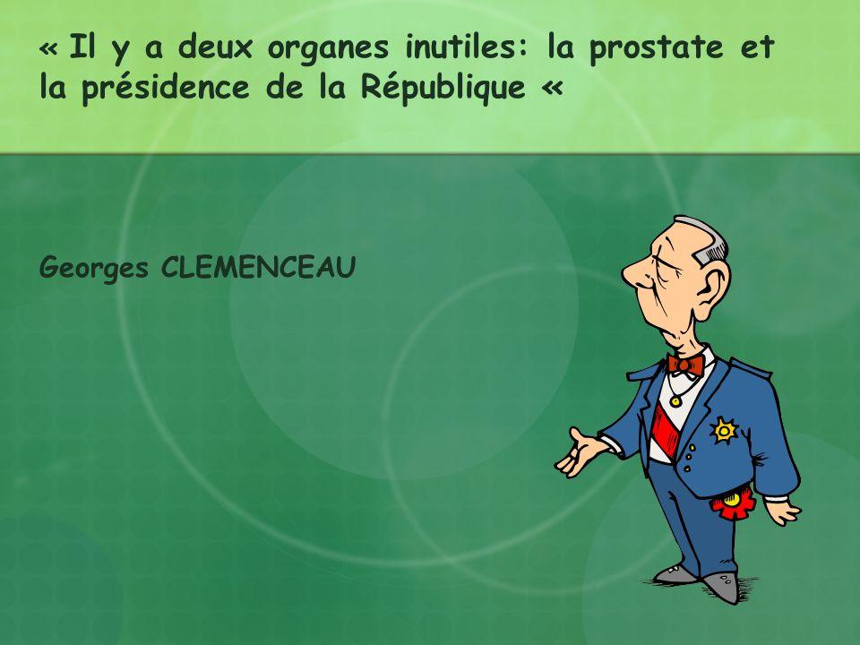 « Il y a deux organes inutiles: la prostate et la présidence de la République « Georges CLEMENCEAU