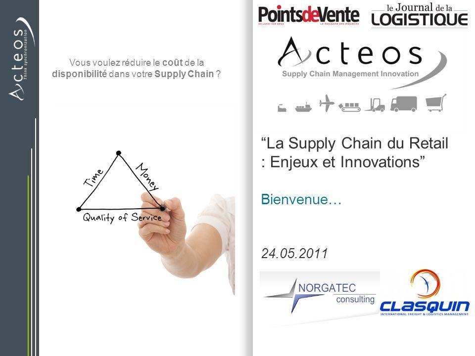 La Supply Chain du Retail : Enjeux et Innovations Bienvenue… 24.05.2011 Vous voulez réduire le coût de la disponibilité dans votre Supply Chain ?