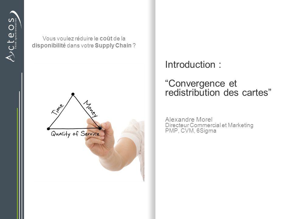 Introduction : Convergence et redistribution des cartes Alexandre Morel Directeur Commercial et Marketing PMP, CVM, 6Sigma Vous voulez réduire le coût de la disponibilité dans votre Supply Chain ?