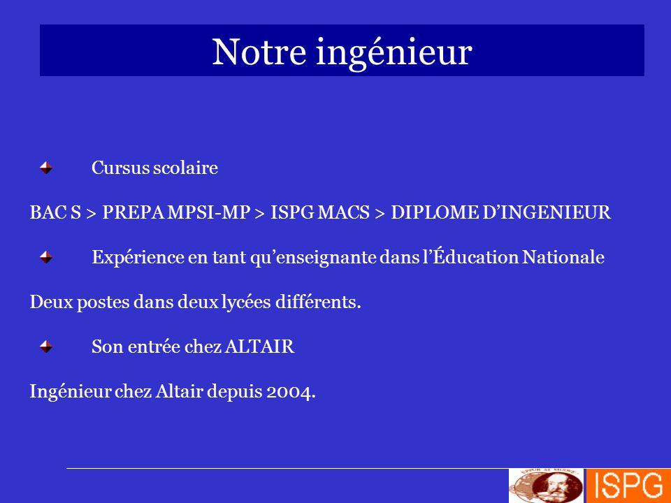 Notre ingénieur Cursus scolaire BAC S > PREPA MPSI-MP > ISPG MACS > DIPLOME DINGENIEUR Expérience en tant quenseignante dans lÉducation Nationale Deux