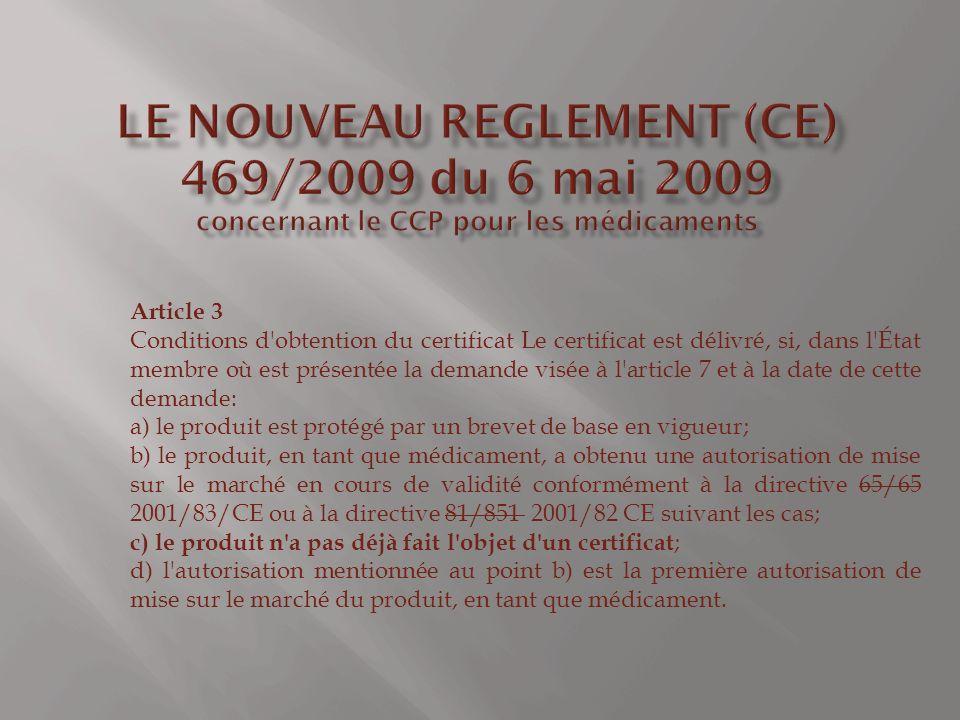 Article 3 Conditions d obtention du certificat Le certificat est délivré, si, dans l État membre où est présentée la demande visée à l article 7 et à la date de cette demande: a) le produit est protégé par un brevet de base en vigueur; b) le produit, en tant que médicament, a obtenu une autorisation de mise sur le marché en cours de validité conformément à la directive 65/65 2001/83/CE ou à la directive 81/851 2001/82 CE suivant les cas; c) le produit n a pas déjà fait l objet d un certificat ; d) l autorisation mentionnée au point b) est la première autorisation de mise sur le marché du produit, en tant que médicament.