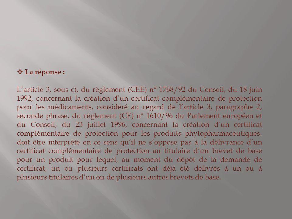 La réponse : Larticle 3, sous c), du règlement (CEE) n° 1768/92 du Conseil, du 18 juin 1992, concernant la création dun certificat complémentaire de protection pour les médicaments, considéré au regard de larticle 3, paragraphe 2, seconde phrase, du règlement (CE) n° 1610/96 du Parlement européen et du Conseil, du 23 juillet 1996, concernant la création dun certificat complémentaire de protection pour les produits phytopharmaceutiques, doit être interprété en ce sens quil ne soppose pas à la délivrance dun certificat complémentaire de protection au titulaire dun brevet de base pour un produit pour lequel, au moment du dépôt de la demande de certificat, un ou plusieurs certificats ont déjà été délivrés à un ou à plusieurs titulaires dun ou de plusieurs autres brevets de base.