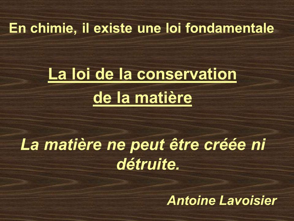 En chimie, il existe une loi fondamentale La loi de la conservation de la matière La matière ne peut être créée ni détruite. Antoine Lavoisier
