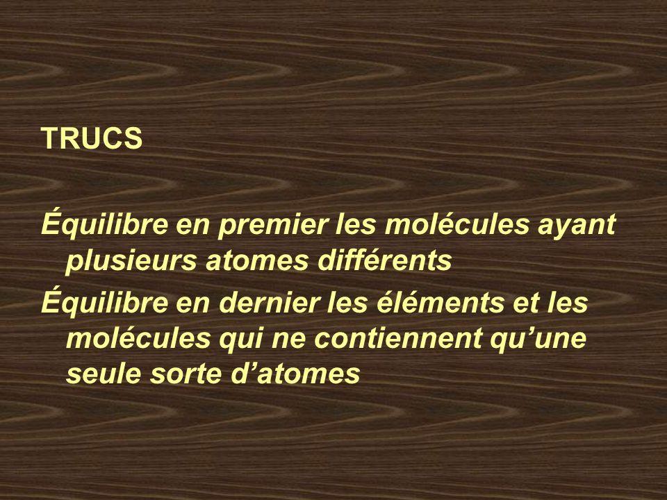 TRUCS Équilibre en premier les molécules ayant plusieurs atomes différents Équilibre en dernier les éléments et les molécules qui ne contiennent quune