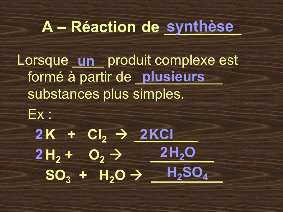 A – Réaction de _________ Lorsque ____ produit complexe est formé à partir de ___________ substances plus simples. Ex : K + Cl 2 ________ H 2 + O 2 __