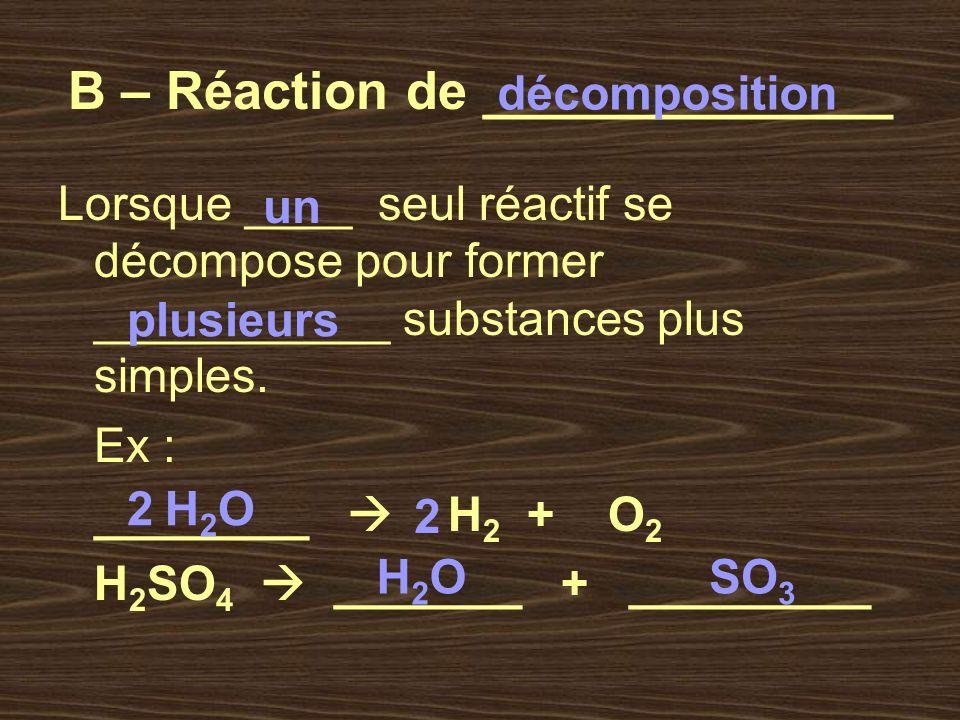 B – Réaction de ______________ Lorsque ____ seul réactif se décompose pour former ___________ substances plus simples. Ex : ________ H 2 + O 2 H 2 SO