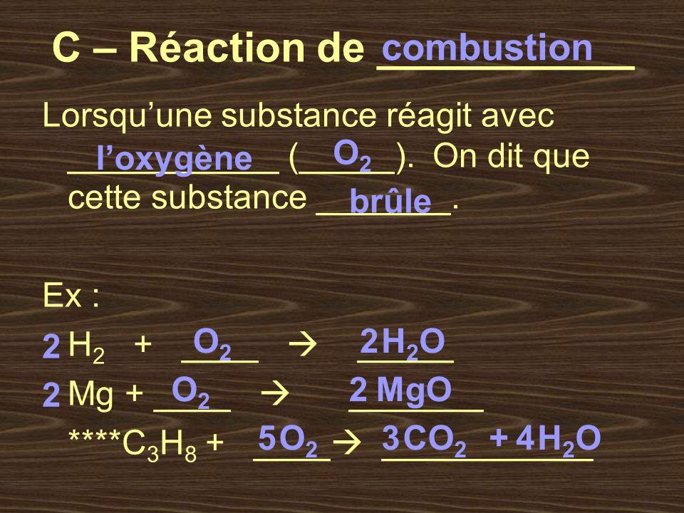 C – Réaction de ___________ Lorsquune substance réagit avec ___________ (_____). On dit que cette substance _______. Ex : H 2 + ____ _____ Mg + ____ _