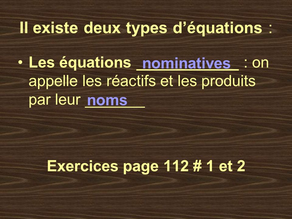 Il existe deux types déquations : Les équations ____________ : on appelle les réactifs et les produits par leur _______ Exercices page 112 # 1 et 2 no