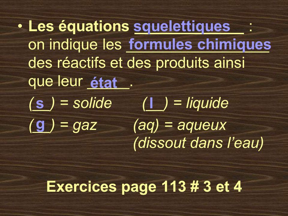 Les équations _____________ : on indique les _________________ des réactifs et des produits ainsi que leur _____. (__) = solide (__) = liquide (__) =