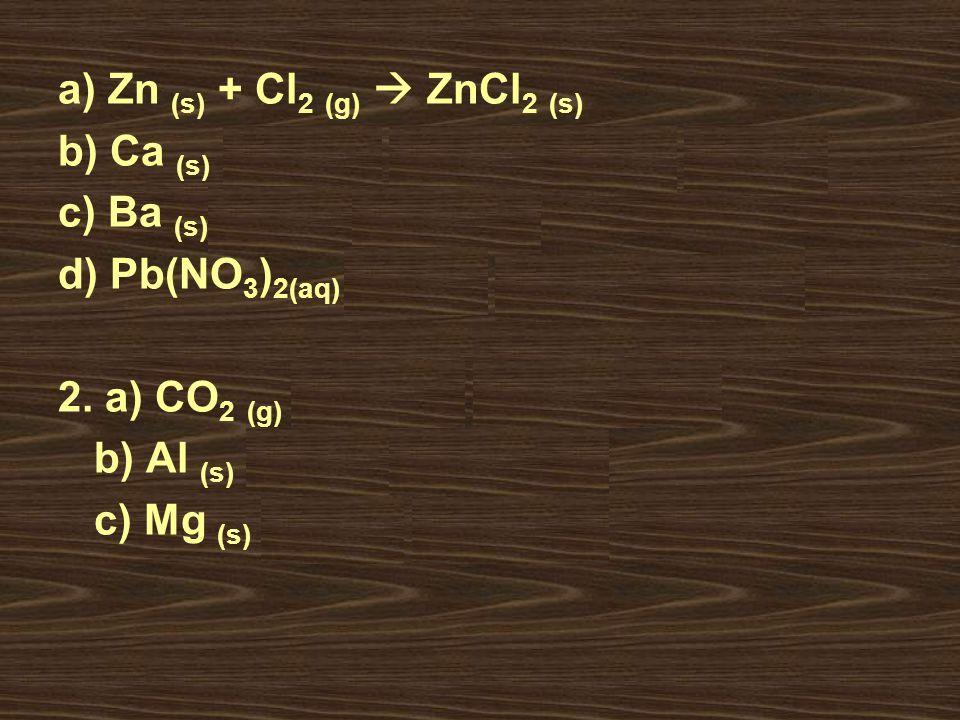 a) Zn (s) + Cl 2 (g) ZnCl 2 (s) b) Ca (s) + H 2 O (l) Ca (OH) 2 (s) + H 2 (g) c) Ba (s) + S (s) BaS (s) d) Pb(NO 3 ) 2(aq) + Mg (s) Mg(NO 3 ) 2 (aq) +