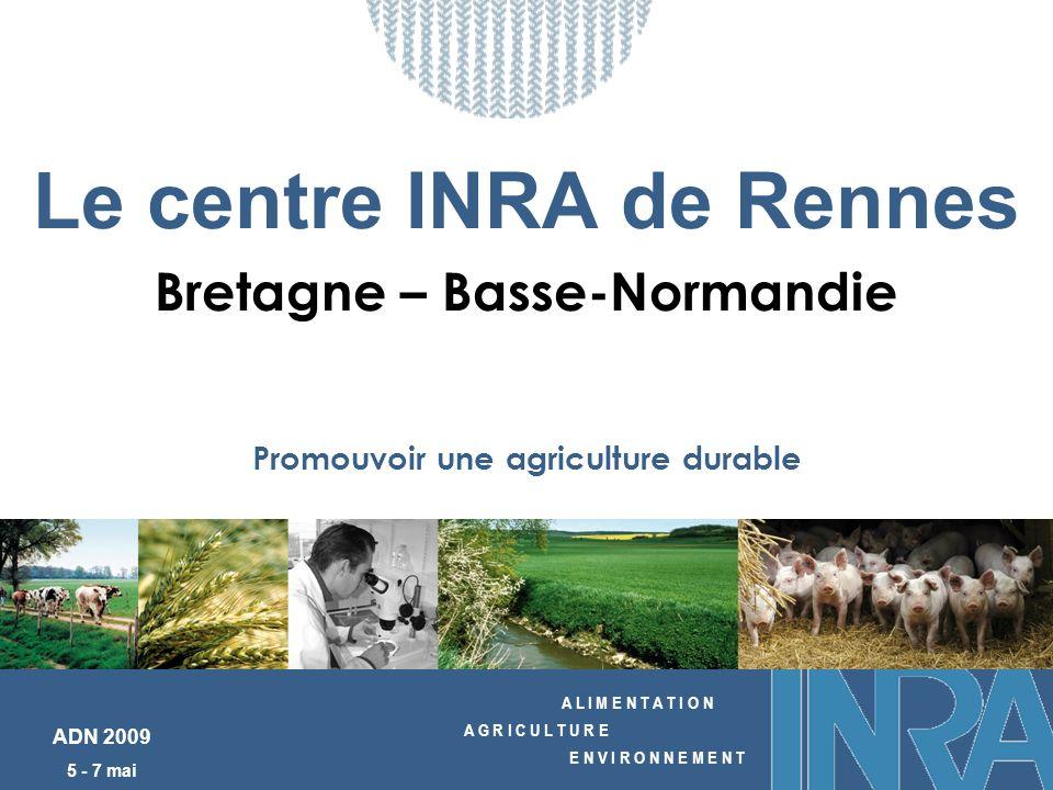 A L I M E N T A T I O N A G R I C U L T U R E E N V I R O N N E M E N T ADN 2009 5 - 7 mai Le centre INRA de Rennes Bretagne – Basse-Normandie Promouvoir une agriculture durable