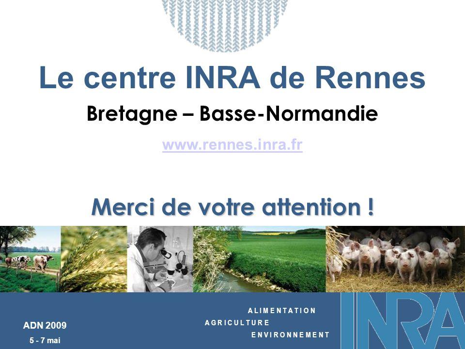 A L I M E N T A T I O N A G R I C U L T U R E E N V I R O N N E M E N T ADN 2009 5 - 7 mai Le centre INRA de Rennes Bretagne – Basse-Normandie www.rennes.inra.fr Merci de votre attention !