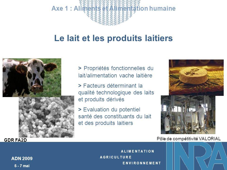 A L I M E N T A T I O N A G R I C U L T U R E E N V I R O N N E M E N T ADN 2009 5 - 7 mai Le lait et les produits laitiers Axe 1 : Aliments et Alimentation humaine GDR FA2D > Propriétés fonctionnelles du lait/alimentation vache laitière > Facteurs déterminant la qualité technologique des laits et produits dérivés > Evaluation du potentiel santé des constituants du lait et des produits laitiers Pôle de compétitivité VALORIAL