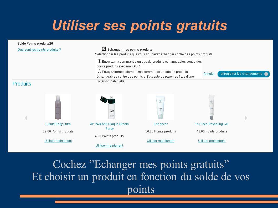 Utiliser ses points gratuits Cochez Echanger mes points gratuits Et choisir un produit en fonction du solde de vos points
