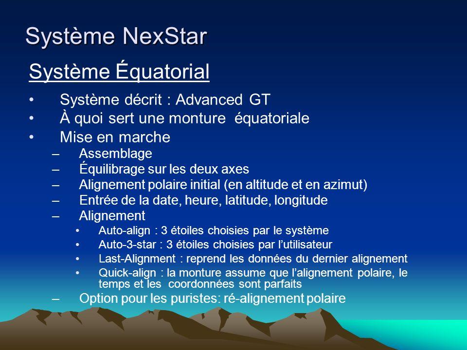 Système NexStar Système Équatorial Système décrit : Advanced GT À quoi sert une monture équatoriale Mise en marche –Assemblage –Équilibrage sur les deux axes –Alignement polaire initial (en altitude et en azimut) –Entrée de la date, heure, latitude, longitude –Alignement Auto-align : 3 étoiles choisies par le système Auto-3-star : 3 étoiles choisies par lutilisateur Last-Alignment : reprend les données du dernier alignement Quick-align : la monture assume que lalignement polaire, le temps et les coordonnées sont parfaits –Option pour les puristes: ré-alignement polaire