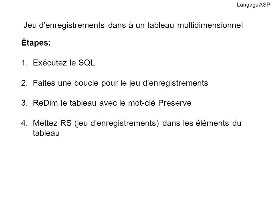 Étapes: 1.Exécutez le SQL 2.Faites une boucle pour le jeu denregistrements 3.ReDim le tableau avec le mot-clé Preserve 4.Mettez RS (jeu denregistrements) dans les éléments du tableau Langage ASP Jeu denregistrements dans à un tableau multidimensionnel
