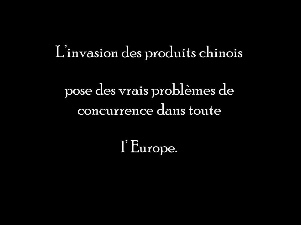 Linvasion des produits chinois pose des vrais problèmes de concurrence dans toute l Europe.