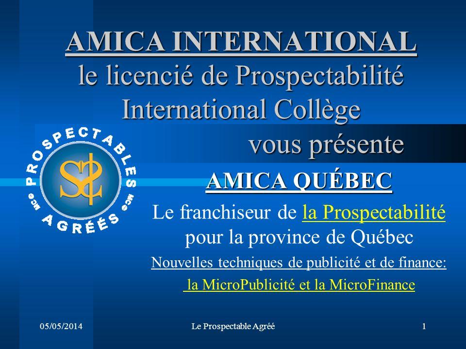 05/05/2014Le Prospectable Agréé1 AMICA INTERNATIONAL le licencié de Prospectabilité International Collège vous présente AMICA QUÉBEC Le franchiseur de la Prospectabilité pour la province de Québec Nouvelles techniques de publicité et de finance: la MicroPublicité et la MicroFinance