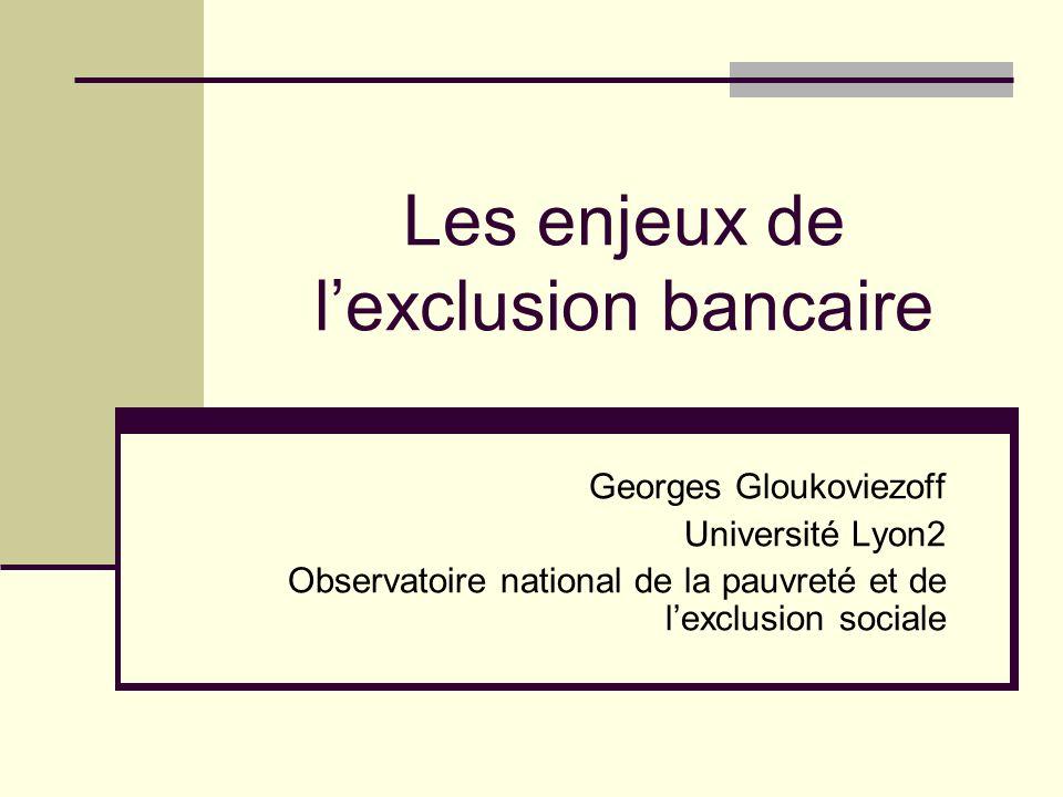 Les enjeux de lexclusion bancaire Georges Gloukoviezoff Université Lyon2 Observatoire national de la pauvreté et de lexclusion sociale