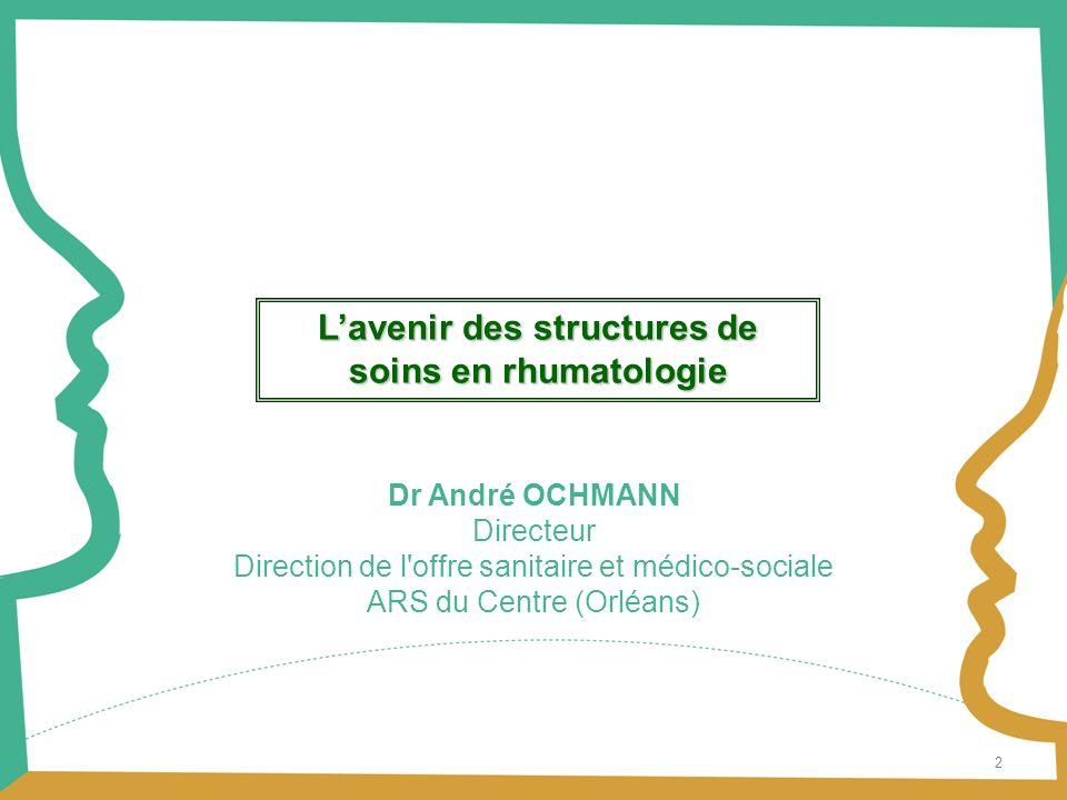 2 Dr André OCHMANN Directeur Direction de l offre sanitaire et médico-sociale ARS du Centre (Orléans) Lavenir des structures de soins en rhumatologie
