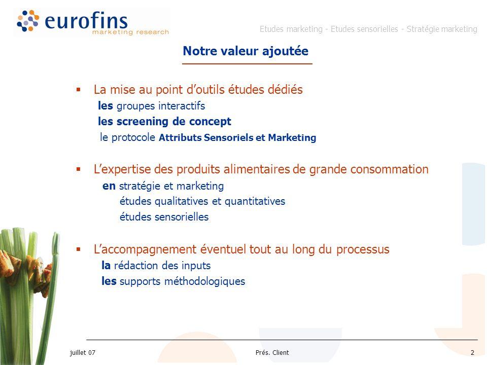 Etudes marketing - Etudes sensorielles - Stratégie marketing juillet 07 Prés. Client2 Notre valeur ajoutée La mise au point doutils études dédiés les