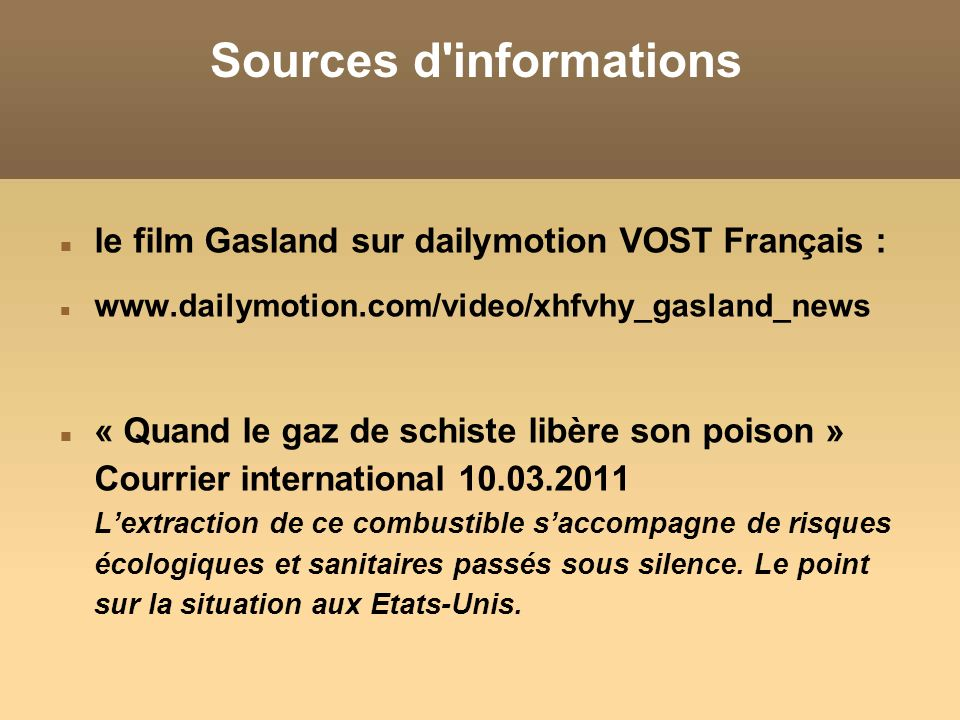 Sources d informations le film Gasland sur dailymotion VOST Français : www.dailymotion.com/video/xhfvhy_gasland_news « Quand le gaz de schiste libère son poison » Courrier international 10.03.2011 Lextraction de ce combustible saccompagne de risques écologiques et sanitaires passés sous silence.
