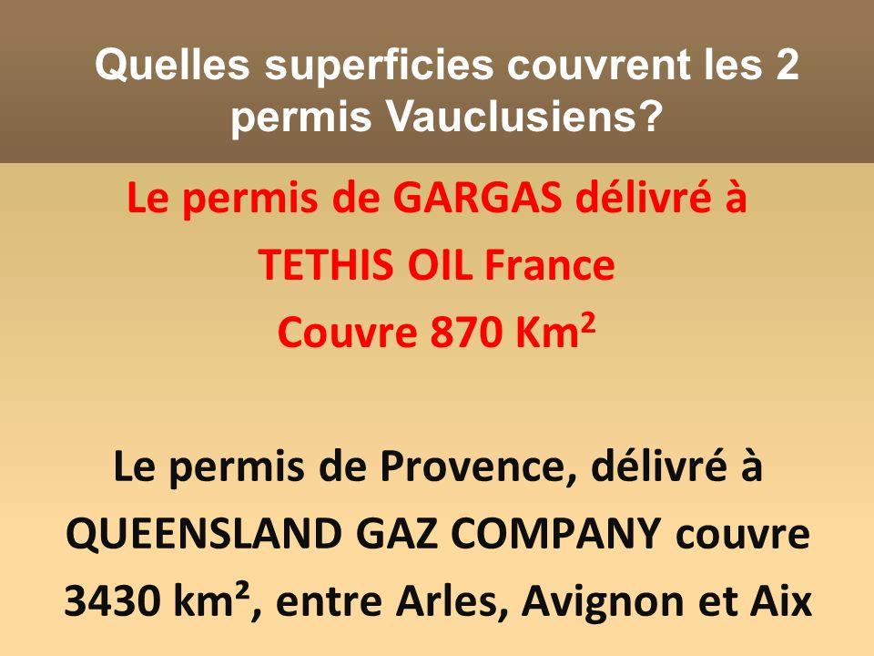 Le permis de Provence, délivré à QUEENSLAND GAZ COMPANY couvre 3430 km², entre Arles, Avignon et Aix Le permis de GARGAS délivré à TETHIS OIL France C