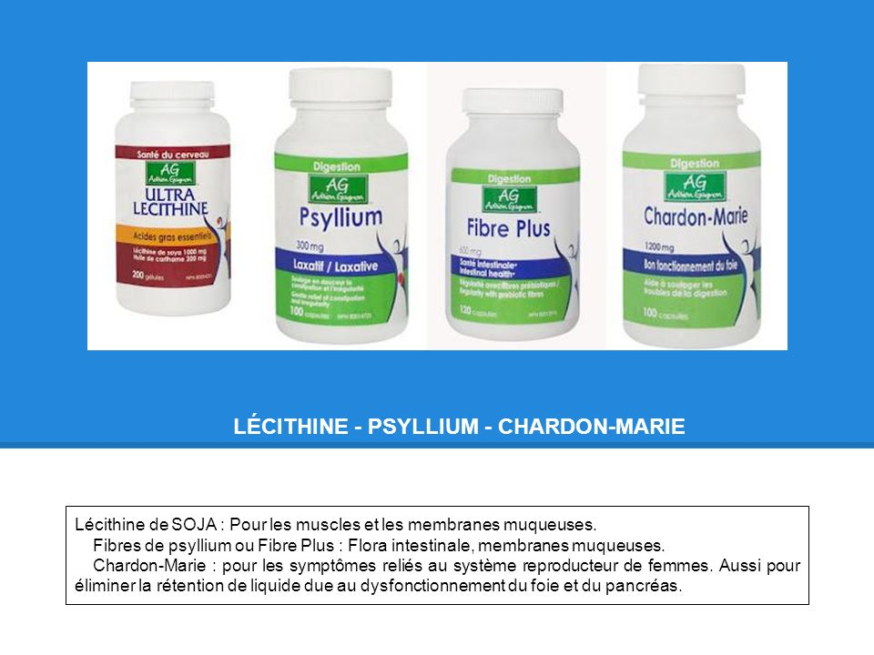 LÉCITHINE - PSYLLIUM - CHARDON-MARIE Lécithine de SOJA : Pour les muscles et les membranes muqueuses. Fibres de psyllium ou Fibre Plus : Flora intesti