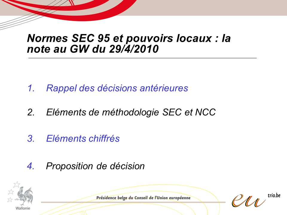 Normes SEC 95 et pouvoirs locaux : la note au GW du 29/4/2010 1.Rappel des décisions antérieures 2.Eléments de méthodologie SEC et NCC 3.Eléments chiffrés 4.Proposition de décision