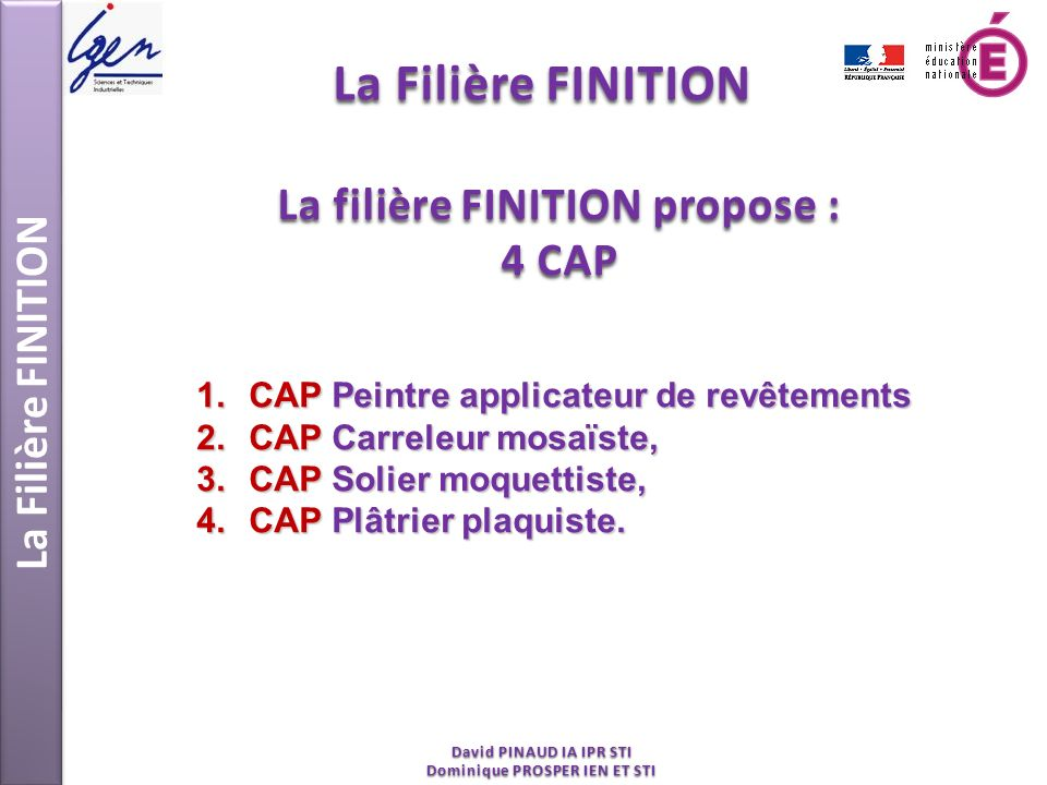 La Filière FINITION David PINAUD IA IPR STI Dominique PROSPER IEN ET STI La filière FINITION propose : 4 CAP 1.CAP Peintre applicateur de revêtements