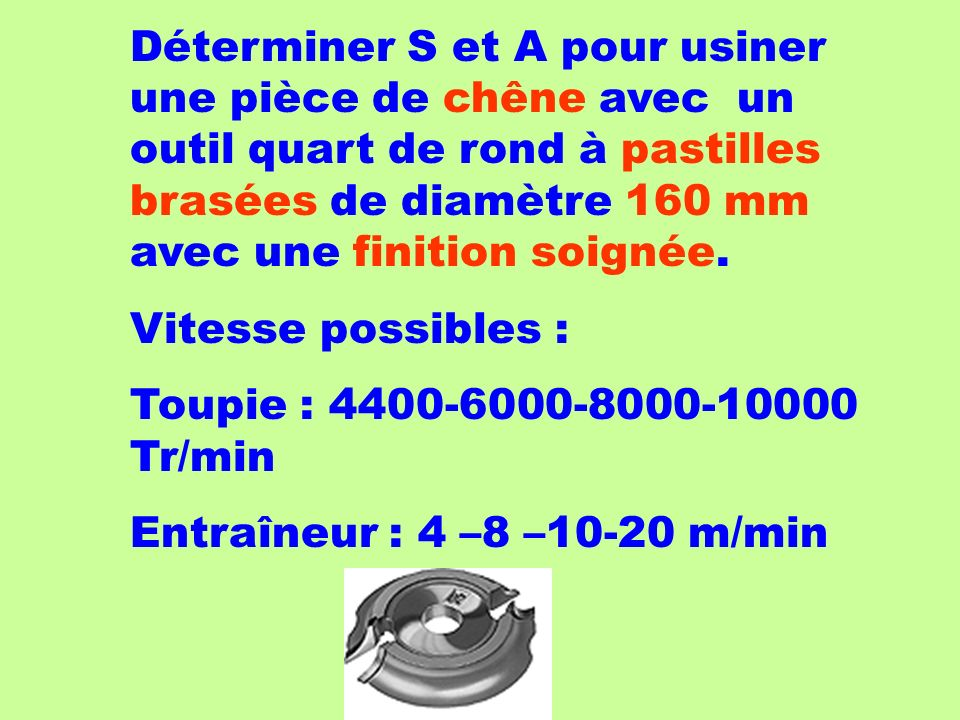 Déterminer S et A pour usiner une pièce de chêne avec un outil quart de rond à pastilles brasées de diamètre 160 mm avec une finition soignée. Vitesse