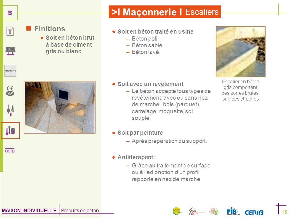 MAISON INDIVIDUELLE Produits en béton >I Maçonnerie I Escaliers 15 Finitions Soit en béton brut à base de ciment gris ou blanc Soit avec un revêtement