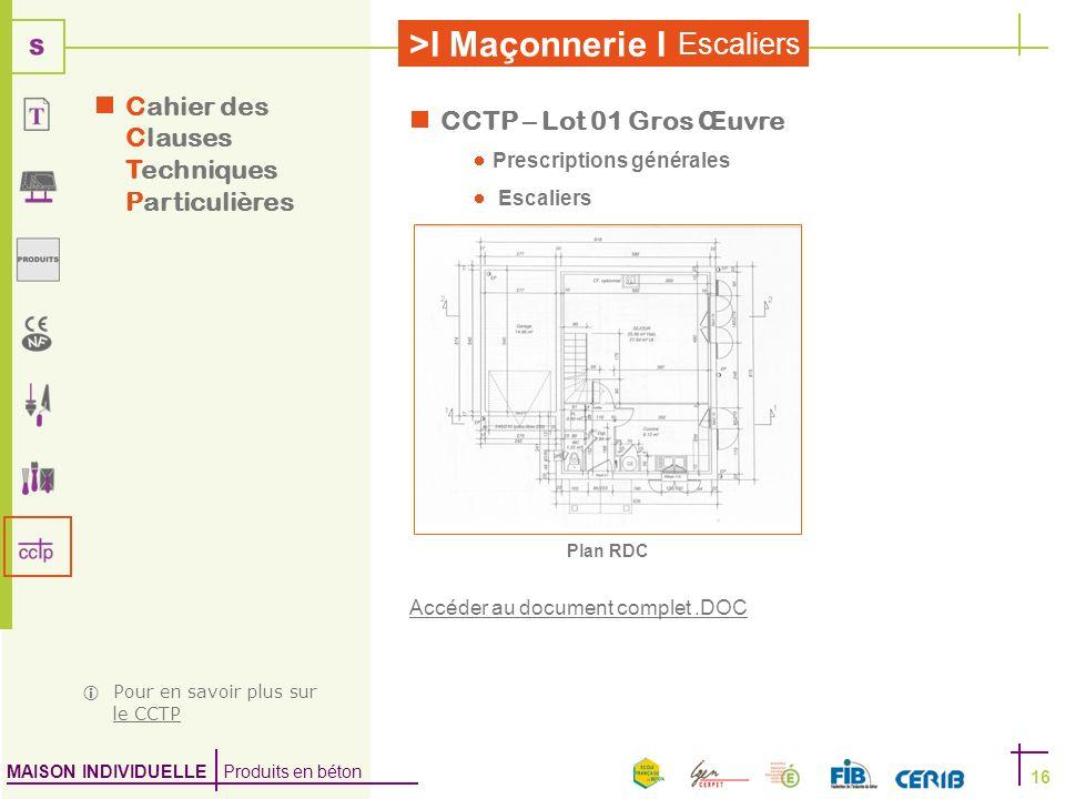 MAISON INDIVIDUELLE Produits en béton >I Maçonnerie I Escaliers 16 CCTP – Lot 01 Gros Œuvre Prescriptions générales Escaliers Accéder au document comp
