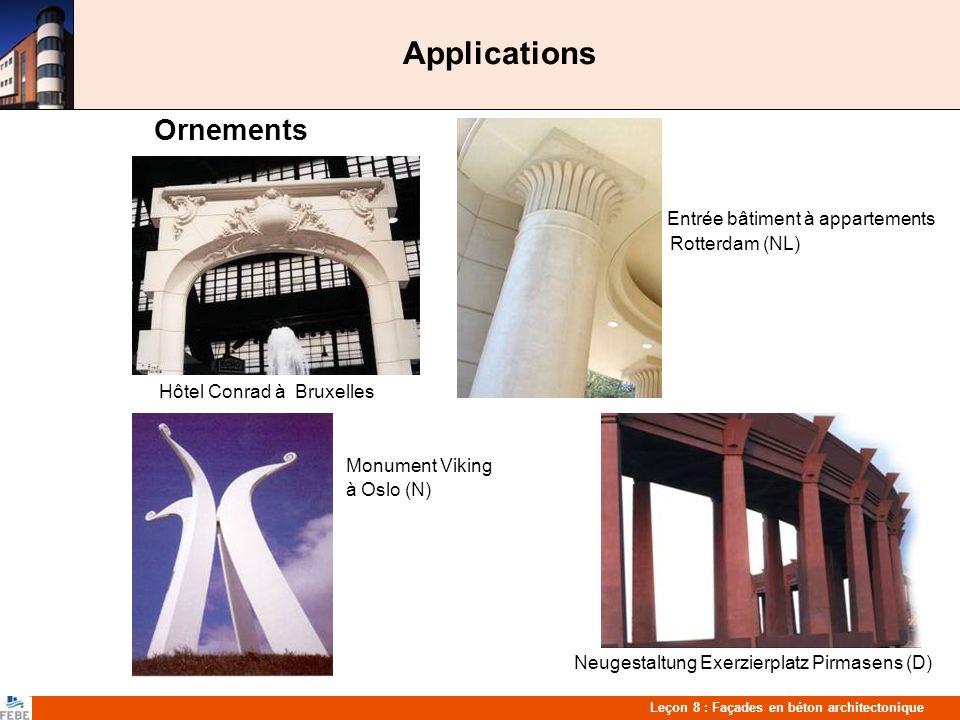 Leçon 8 : Façades en béton architectonique Applications Ornements Entrée bâtiment à appartements Rotterdam (NL) Hôtel Conrad à Bruxelles Monument Viking à Oslo (N) Neugestaltung Exerzierplatz Pirmasens (D)