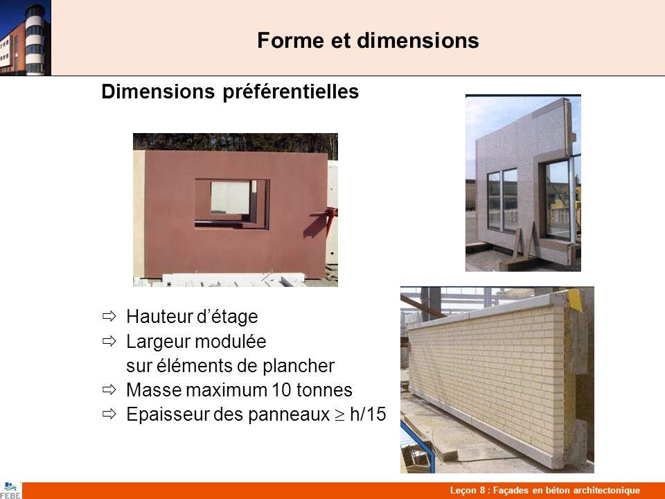 Leçon 8 : Façades en béton architectonique Forme et dimensions Dimensions préférentielles Hauteur détage Largeur modulée sur éléments de plancher Masse maximum 10 tonnes Epaisseur des panneaux h/15